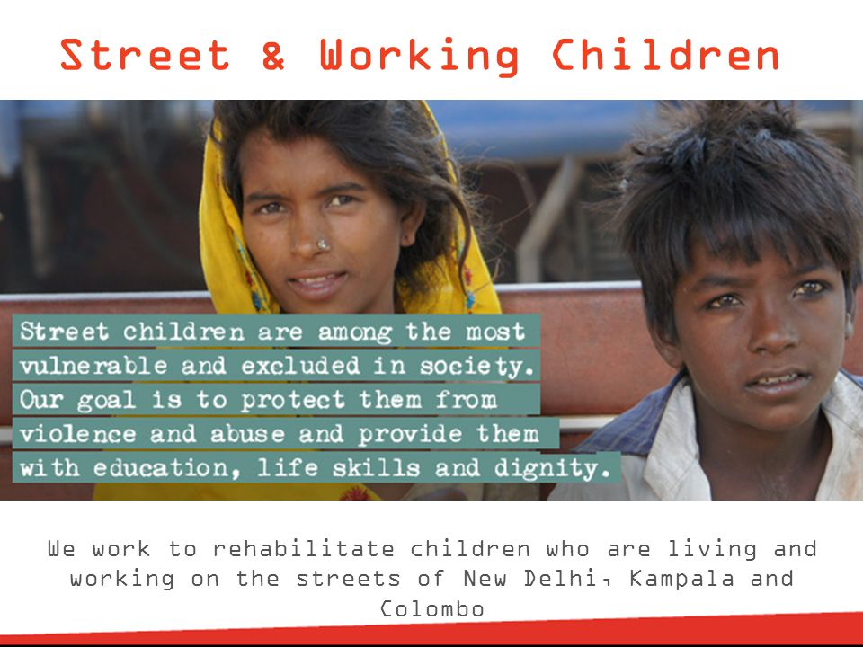 Street & Working Children We work to rehabilitate children who are living and working on the streets of New Delhi, Kampala and Colombo