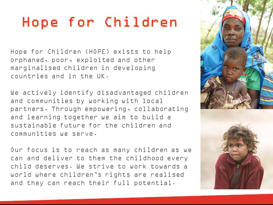 Hope for Children Hope for Children (HOPE) exists to help orphaned, poor, exploited and other marginalised children in developing countries and in the UK.