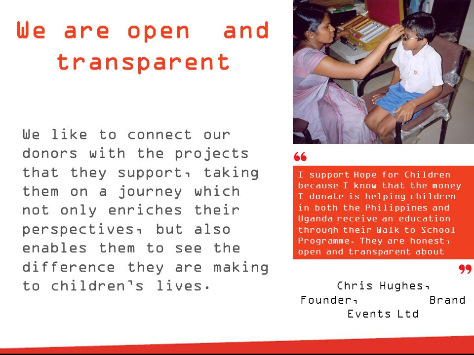 We are open and transparent We like to connect our donors with the projects that they support, taking them on a journey which not only enriches their perspectives, but also enables them to see the difference they are making to children's lives.
