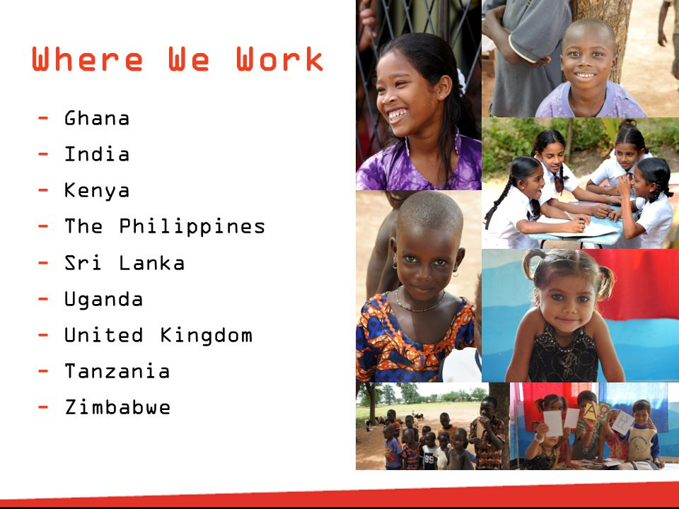 Where We Work - Ghana - India - Kenya - The Philippines - Sri Lanka - Uganda - United Kingdom - Tanzania - Zimbabwe