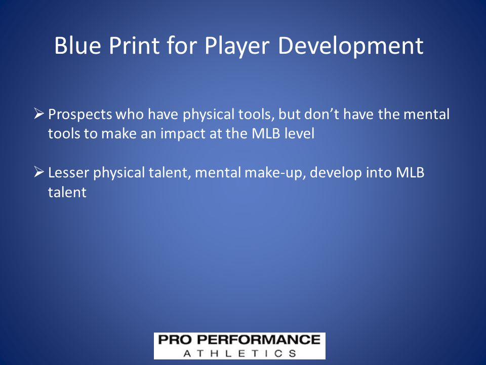 Blue Print for Player Development  Prospects who have physical tools, but don't have the mental tools to make an impact at the MLB level  Lesser physical talent, mental make-up, develop into MLB talent