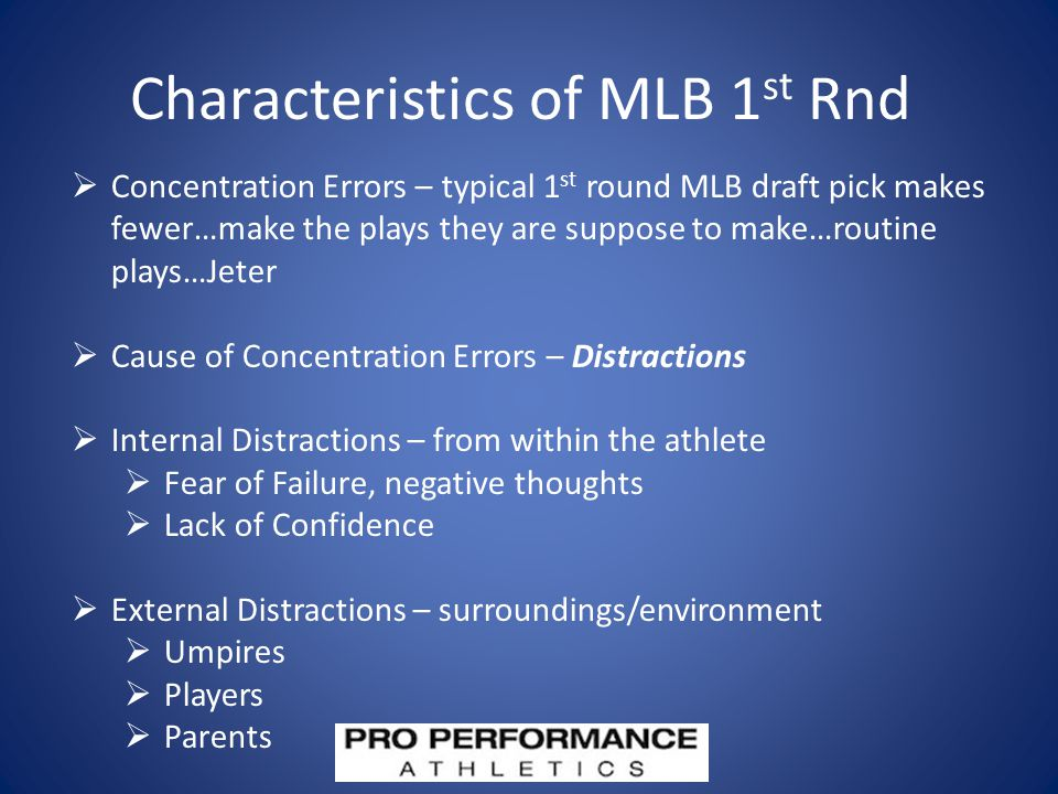Characteristics of MLB 1 st Rnd  Concentration Errors – typical 1 st round MLB draft pick makes fewer…make the plays they are suppose to make…routine plays…Jeter  Cause of Concentration Errors – Distractions  Internal Distractions – from within the athlete  Fear of Failure, negative thoughts  Lack of Confidence  External Distractions – surroundings/environment  Umpires  Players  Parents
