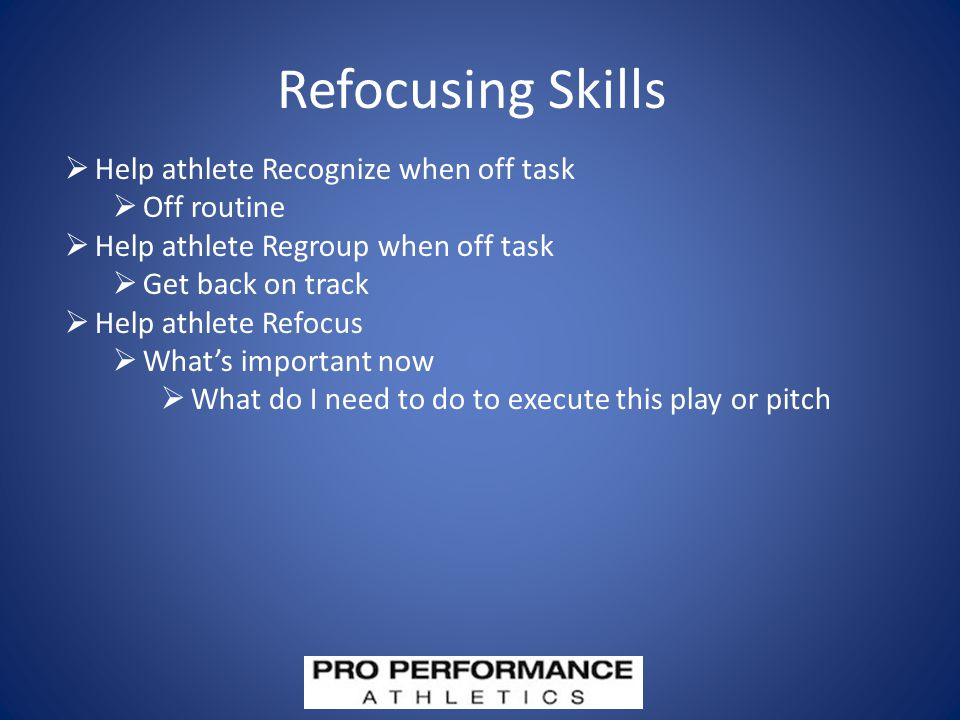 Refocusing Skills  Help athlete Recognize when off task  Off routine  Help athlete Regroup when off task  Get back on track  Help athlete Refocus  What's important now  What do I need to do to execute this play or pitch