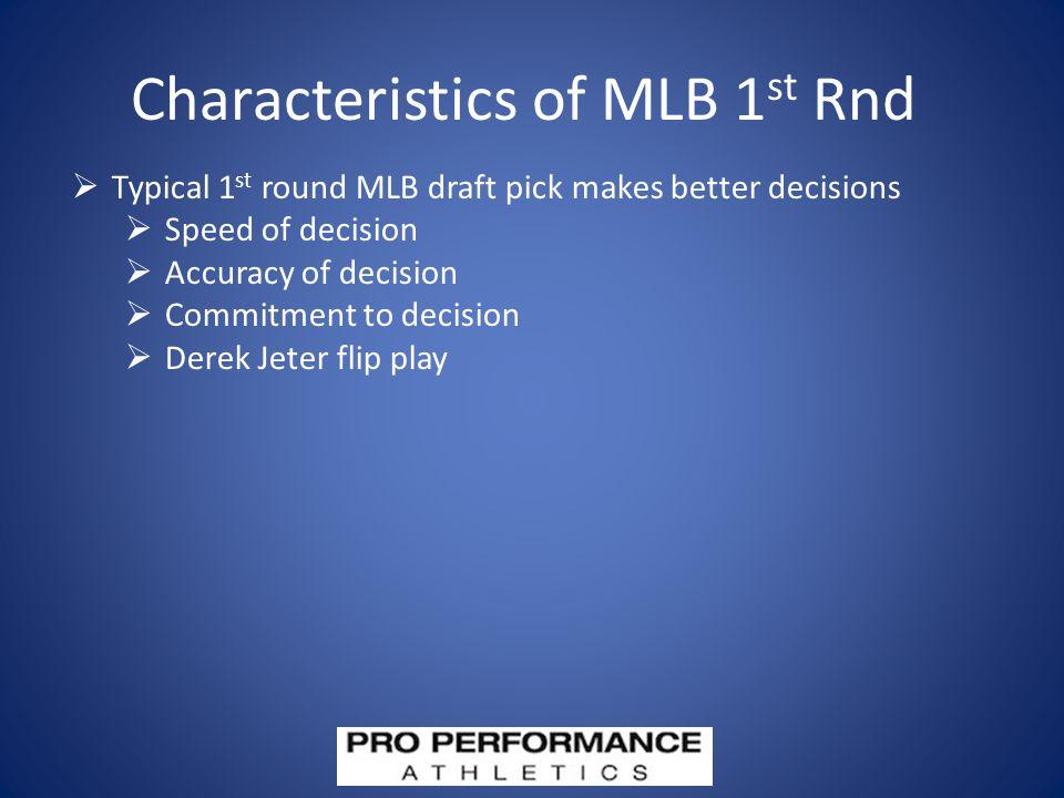 Characteristics of MLB 1 st Rnd  Typical 1 st round MLB draft pick makes better decisions  Speed of decision  Accuracy of decision  Commitment to decision  Derek Jeter flip play