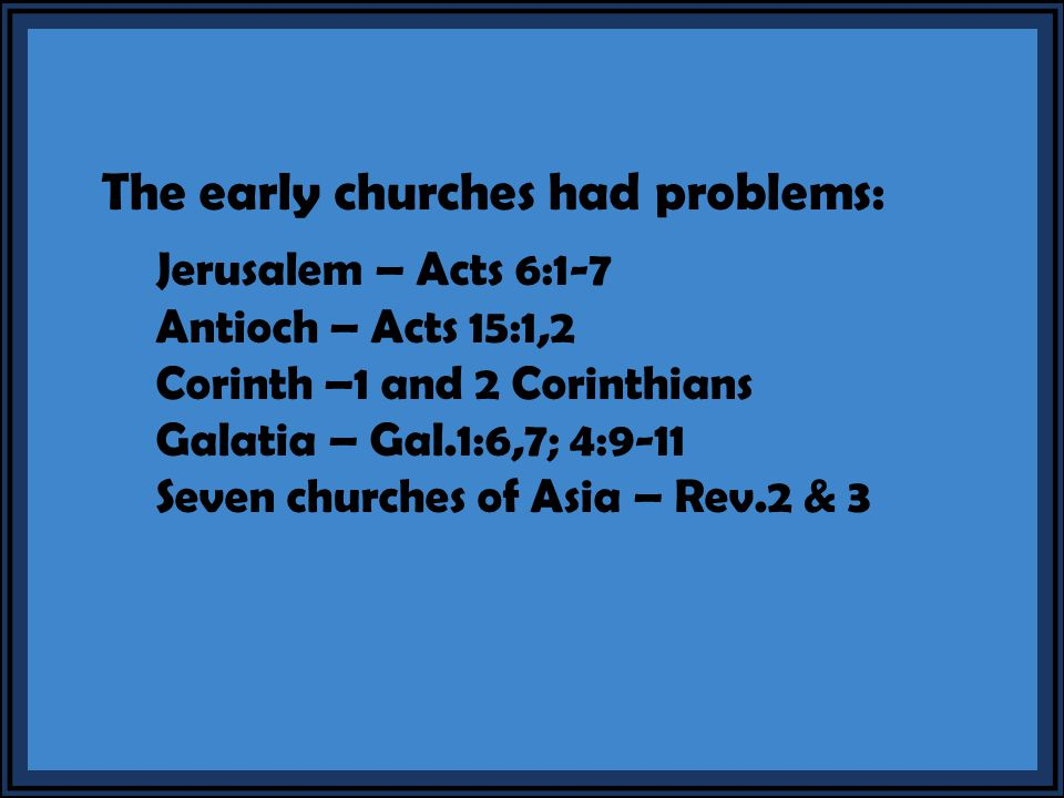 The early churches had problems: Jerusalem – Acts 6:1-7 Antioch – Acts 15:1,2 Corinth –1 and 2 Corinthians Galatia – Gal.1:6,7; 4:9-11 Seven churches of Asia – Rev.2 & 3