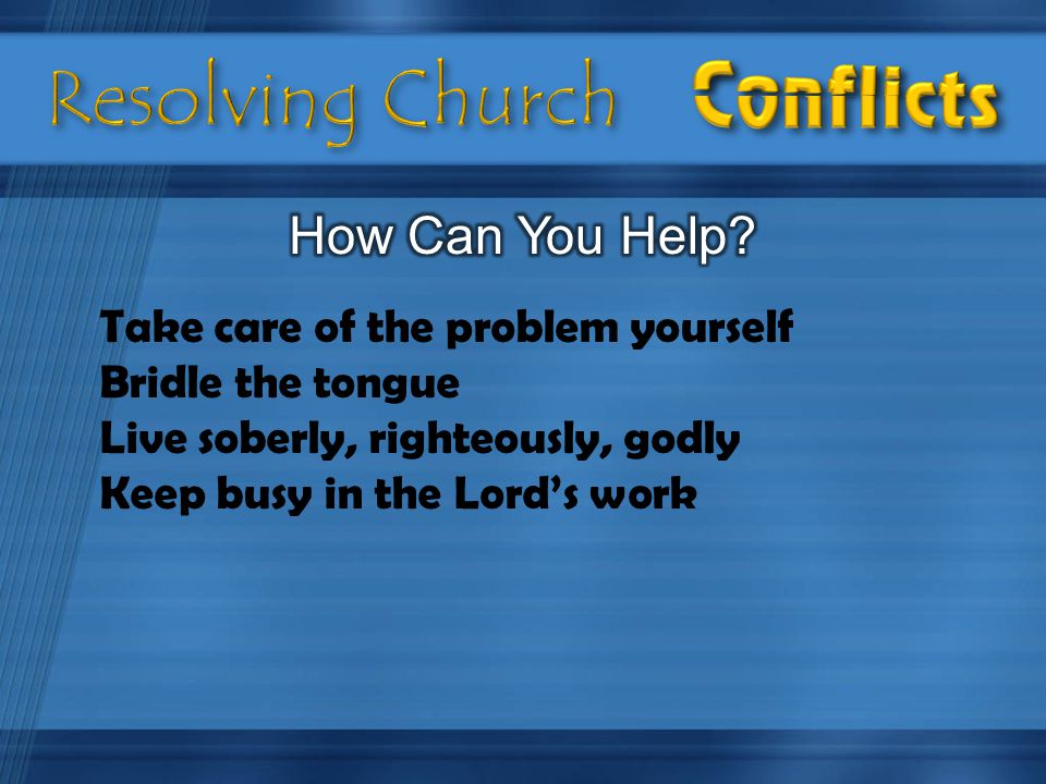 Take care of the problem yourself Bridle the tongue Live soberly, righteously, godly Keep busy in the Lord's work