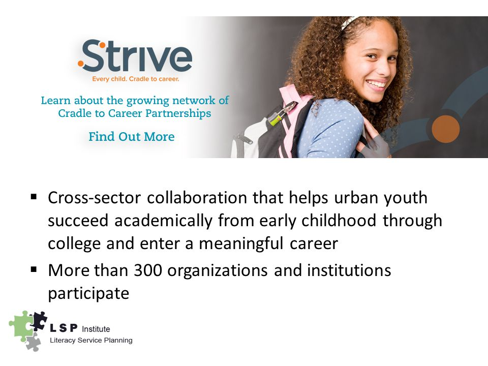  Cross-sector collaboration that helps urban youth succeed academically from early childhood through college and enter a meaningful career  More than 300 organizations and institutions participate