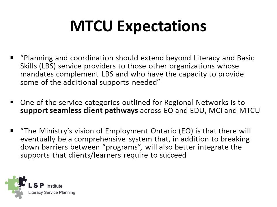 MTCU Expectations  Planning and coordination should extend beyond Literacy and Basic Skills (LBS) service providers to those other organizations whose mandates complement LBS and who have the capacity to provide some of the additional supports needed  One of the service categories outlined for Regional Networks is to support seamless client pathways across EO and EDU, MCI and MTCU  The Ministry's vision of Employment Ontario (EO) is that there will eventually be a comprehensive system that, in addition to breaking down barriers between programs , will also better integrate the supports that clients/learners require to succeed