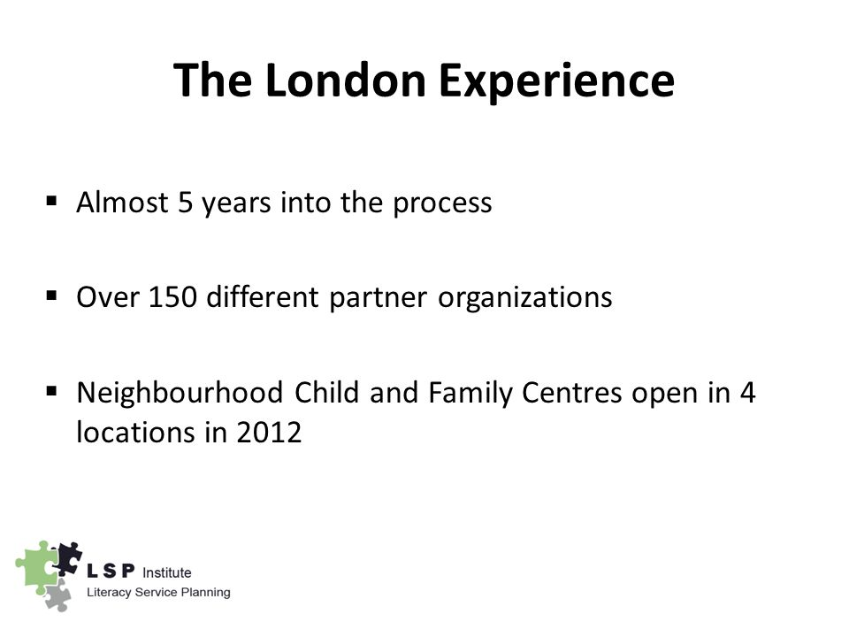 The London Experience  Almost 5 years into the process  Over 150 different partner organizations  Neighbourhood Child and Family Centres open in 4 locations in 2012