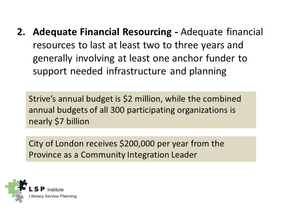 2.Adequate Financial Resourcing - Adequate financial resources to last at least two to three years and generally involving at least one anchor funder to support needed infrastructure and planning Strive's annual budget is $2 million, while the combined annual budgets of all 300 participating organizations is nearly $7 billion City of London receives $200,000 per year from the Province as a Community Integration Leader