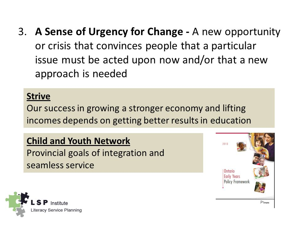 3.A Sense of Urgency for Change - A new opportunity or crisis that convinces people that a particular issue must be acted upon now and/or that a new approach is needed Strive Our success in growing a stronger economy and lifting incomes depends on getting better results in education Child and Youth Network Provincial goals of integration and seamless service