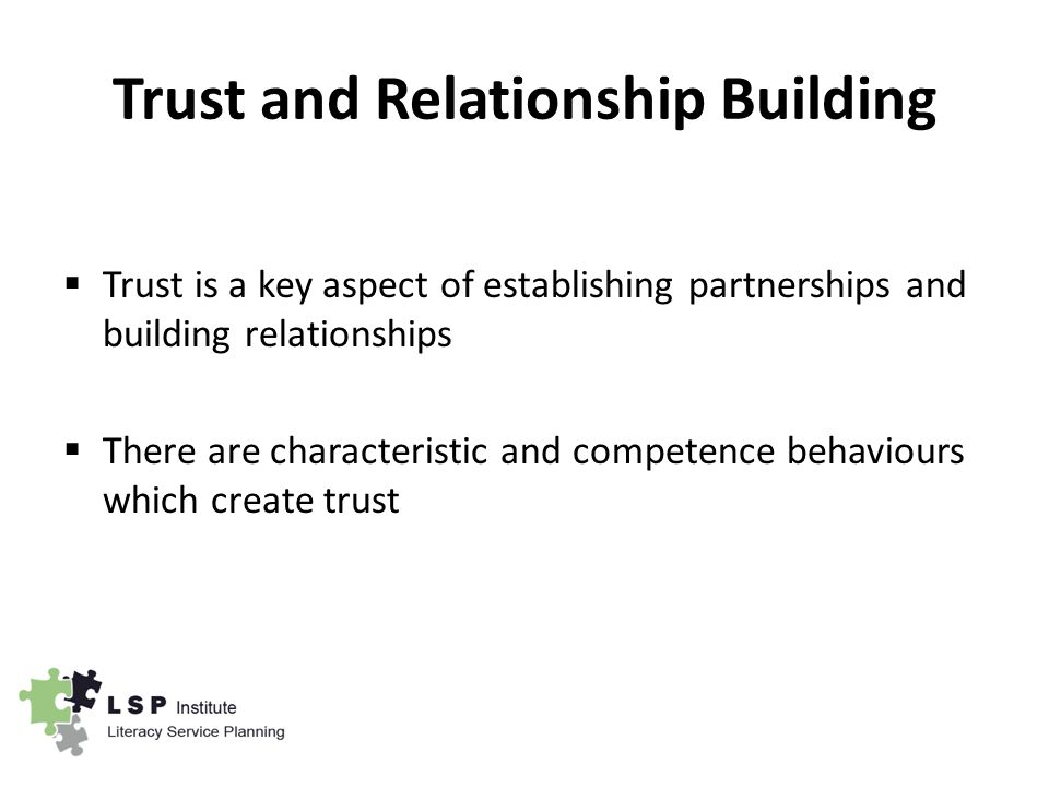 Trust and Relationship Building  Trust is a key aspect of establishing partnerships and building relationships  There are characteristic and competence behaviours which create trust