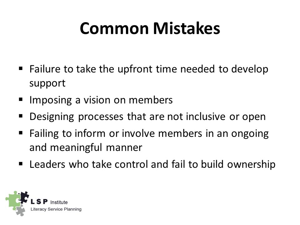 Common Mistakes  Failure to take the upfront time needed to develop support  Imposing a vision on members  Designing processes that are not inclusive or open  Failing to inform or involve members in an ongoing and meaningful manner  Leaders who take control and fail to build ownership