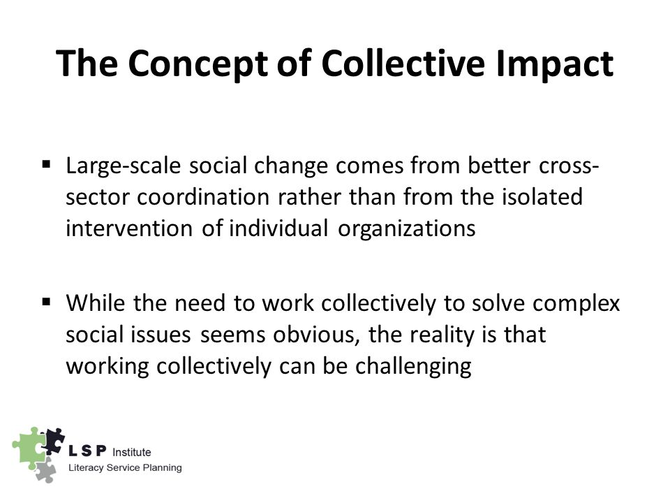 The Concept of Collective Impact  Large-scale social change comes from better cross- sector coordination rather than from the isolated intervention of individual organizations  While the need to work collectively to solve complex social issues seems obvious, the reality is that working collectively can be challenging