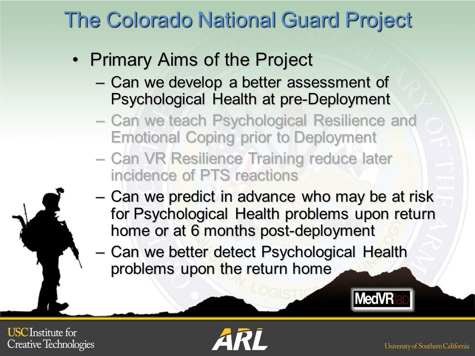 The Colorado National Guard Project Primary Aims of the ProjectPrimary Aims of the Project –Can we develop a better assessment of Psychological Health at pre-Deployment –Can we teach Psychological Resilience and Emotional Coping prior to Deployment –Can VR Resilience Training reduce later incidence of PTS reactions –Can we predict in advance who may be at risk for Psychological Health problems upon return home or at 6 months post-deployment –Can we better detect Psychological Health problems upon the return home