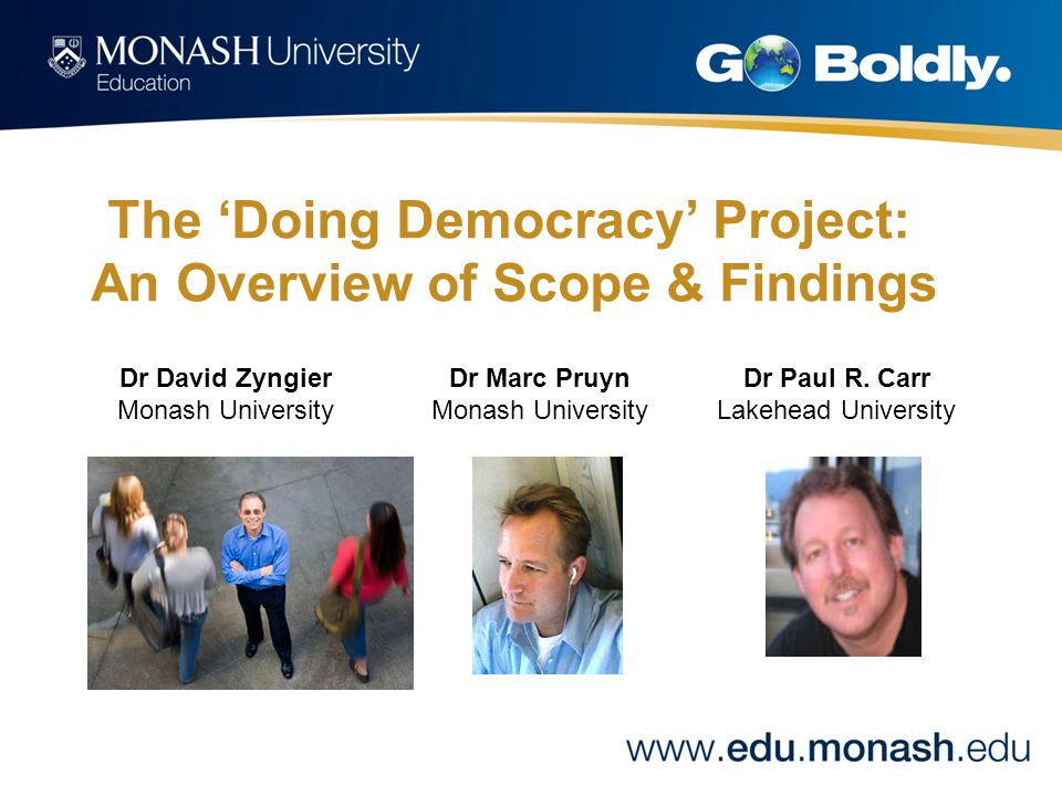 'Doing Democracy': Today's seminar Introduction –A brief overview –History of the Project –A chat with Dr Paul Carr Methodology –The URL & global partners –The survey & participants The literature –Discourses of 'democracy' Findings –Australian 'democracy' –US 'democracy' –Democracy & the classroom Next steps –Expansion of the Project