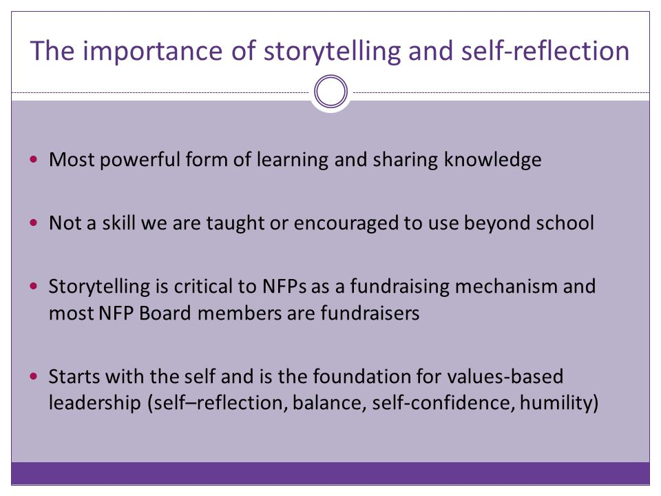 The importance of storytelling and self-reflection Most powerful form of learning and sharing knowledge Not a skill we are taught or encouraged to use beyond school Storytelling is critical to NFPs as a fundraising mechanism and most NFP Board members are fundraisers Starts with the self and is the foundation for values-based leadership (self–reflection, balance, self-confidence, humility)