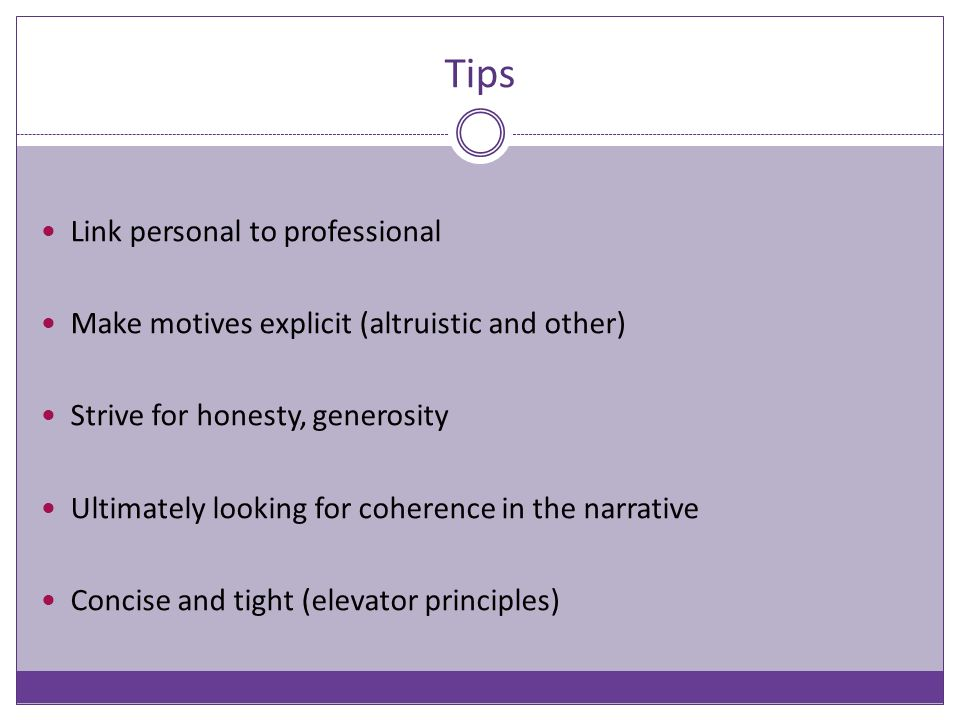 Tips Link personal to professional Make motives explicit (altruistic and other) Strive for honesty, generosity Ultimately looking for coherence in the narrative Concise and tight (elevator principles)