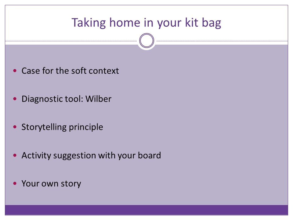 Taking home in your kit bag Case for the soft context Diagnostic tool: Wilber Storytelling principle Activity suggestion with your board Your own stor