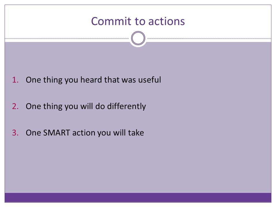 Commit to actions 1.One thing you heard that was useful 2.One thing you will do differently 3.One SMART action you will take
