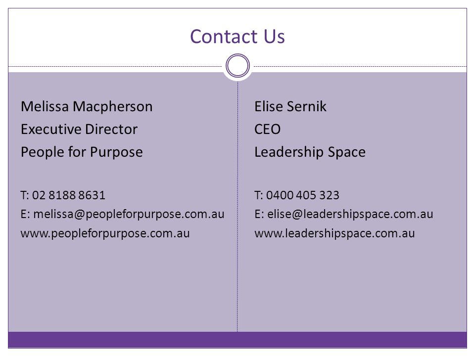 Contact Us Melissa Macpherson Executive Director People for Purpose T: 02 8188 8631 E: melissa@peopleforpurpose.com.au www.peopleforpurpose.com.au Elise Sernik CEO Leadership Space T: 0400 405 323 E: elise@leadershipspace.com.au www.leadershipspace.com.au