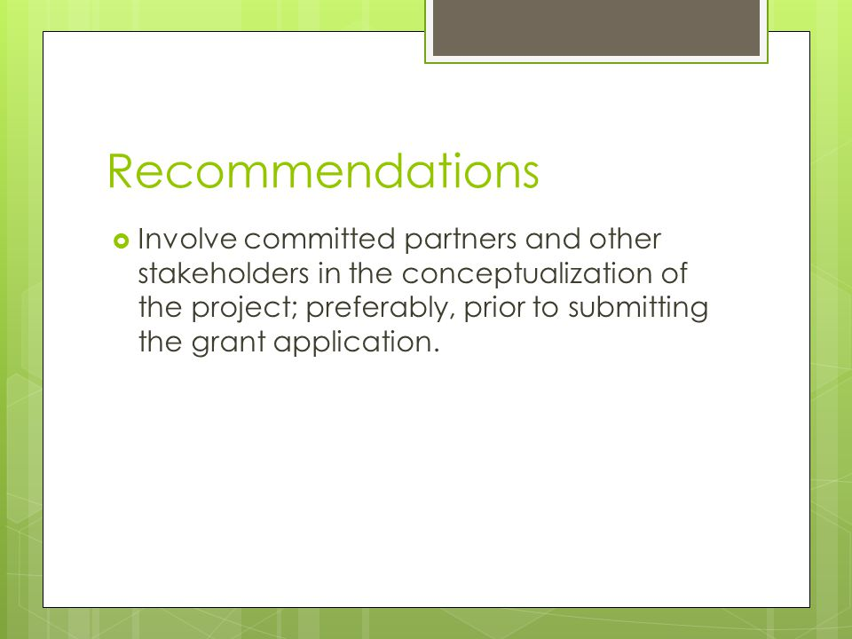 Recommendations  Involve committed partners and other stakeholders in the conceptualization of the project; preferably, prior to submitting the grant