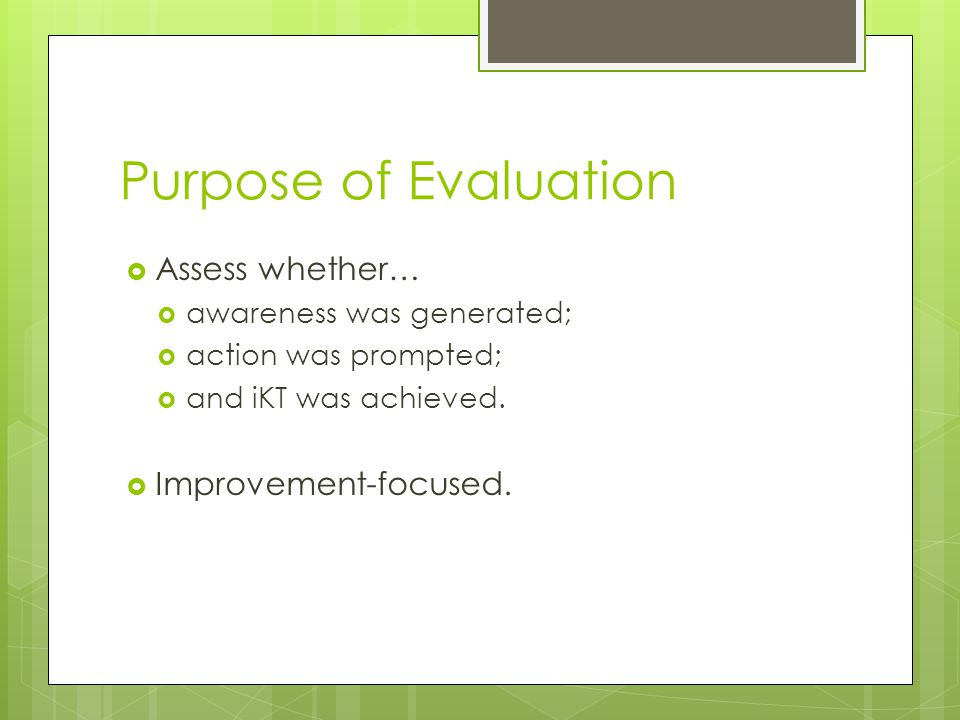 Purpose of Evaluation  Assess whether…  awareness was generated;  action was prompted;  and iKT was achieved.  Improvement-focused.