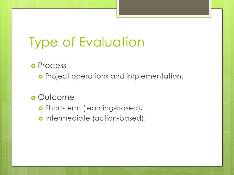 Type of Evaluation  Process  Project operations and implementation.  Outcome  Short-term (learning-based).  Intermediate (action-based).
