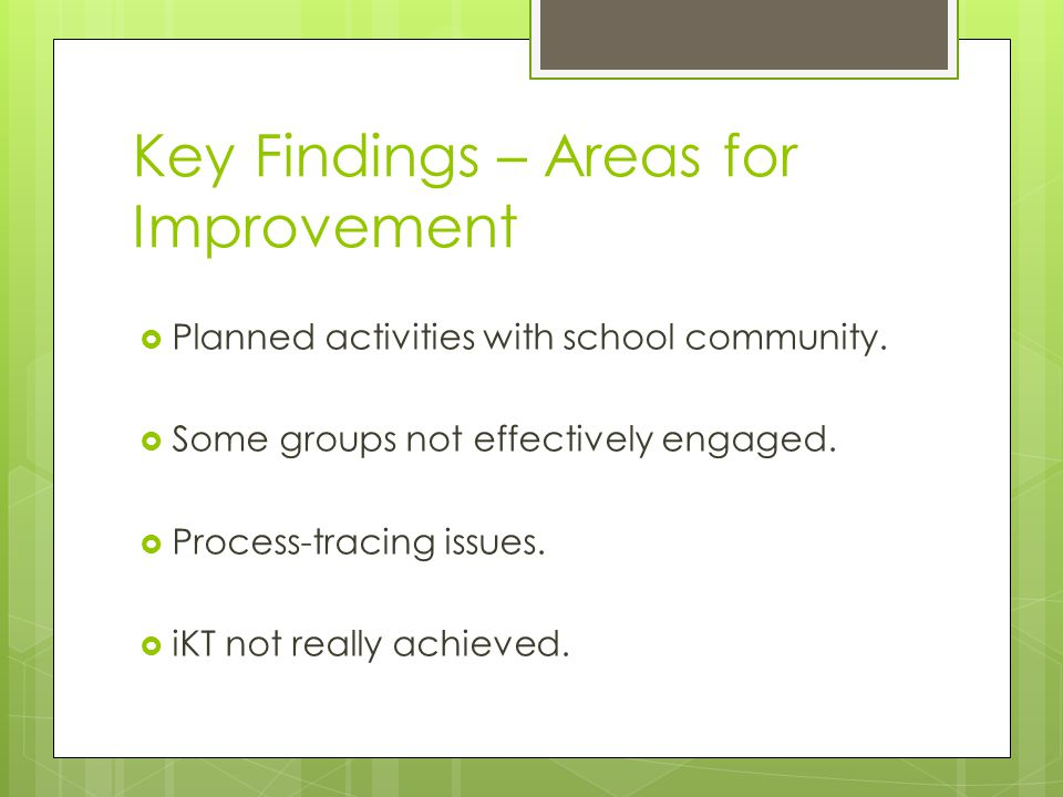 Key Findings – Areas for Improvement  Planned activities with school community.  Some groups not effectively engaged.  Process-tracing issues.  iK