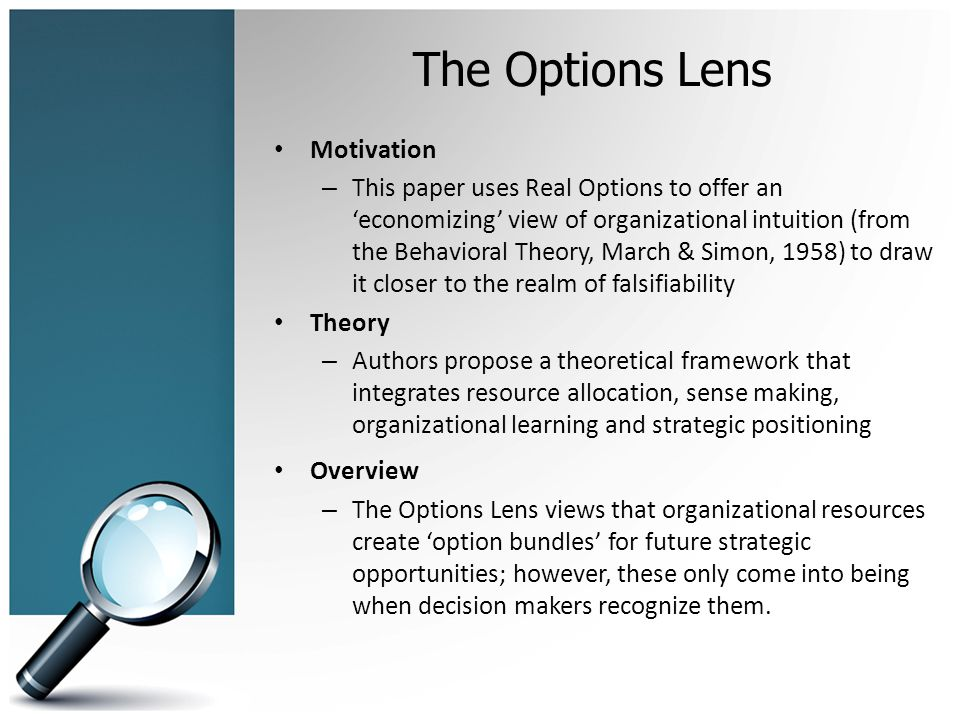 The Options Lens Motivation – This paper uses Real Options to offer an 'economizing' view of organizational intuition (from the Behavioral Theory, March & Simon, 1958) to draw it closer to the realm of falsifiability Theory – Authors propose a theoretical framework that integrates resource allocation, sense making, organizational learning and strategic positioning Overview – The Options Lens views that organizational resources create 'option bundles' for future strategic opportunities; however, these only come into being when decision makers recognize them.