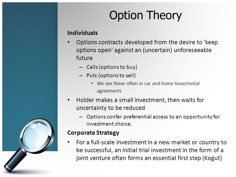 Option Theory Individuals Options contracts developed from the desire to keep options open against an (uncertain) unforeseeable future – Calls (options to buy) – Puts (options to sell) We see these often in car and home lease/rental agreements Holder makes a small investment, then waits for uncertainty to be reduced – Options confer preferential access to an opportunity for investment choice.