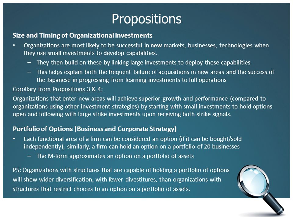 Propositions Size and Timing of Organizational Investments Organizations are most likely to be successful in new markets, businesses, technologies when they use small investments to develop capabilities.