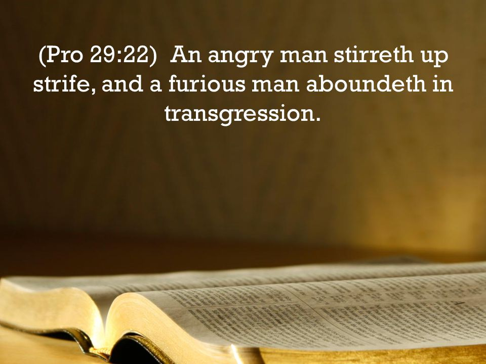 (Pro 29:22) An angry man stirreth up strife, and a furious man aboundeth in transgression.