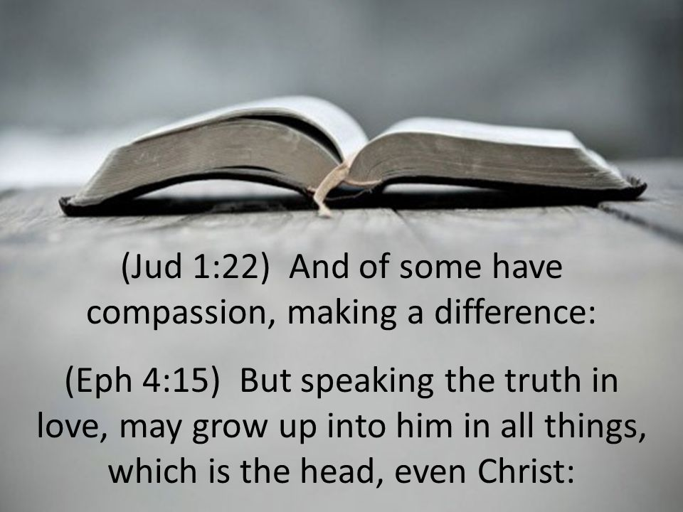(Jud 1:22) And of some have compassion, making a difference: (Eph 4:15) But speaking the truth in love, may grow up into him in all things, which is the head, even Christ:
