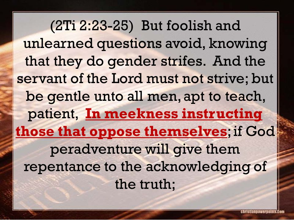 (2Ti 2:23-25) But foolish and unlearned questions avoid, knowing that they do gender strifes.