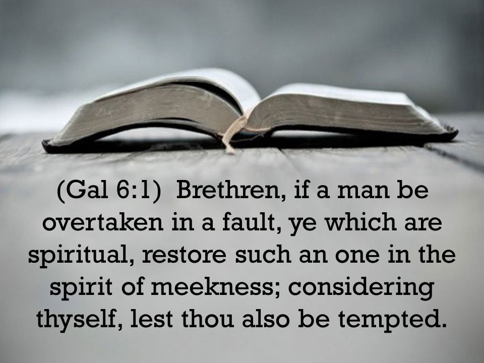 (Gal 6:1) Brethren, if a man be overtaken in a fault, ye which are spiritual, restore such an one in the spirit of meekness; considering thyself, lest thou also be tempted.