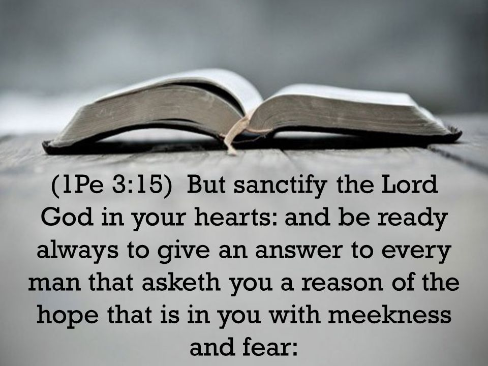 (1Pe 3:15) But sanctify the Lord God in your hearts: and be ready always to give an answer to every man that asketh you a reason of the hope that is i