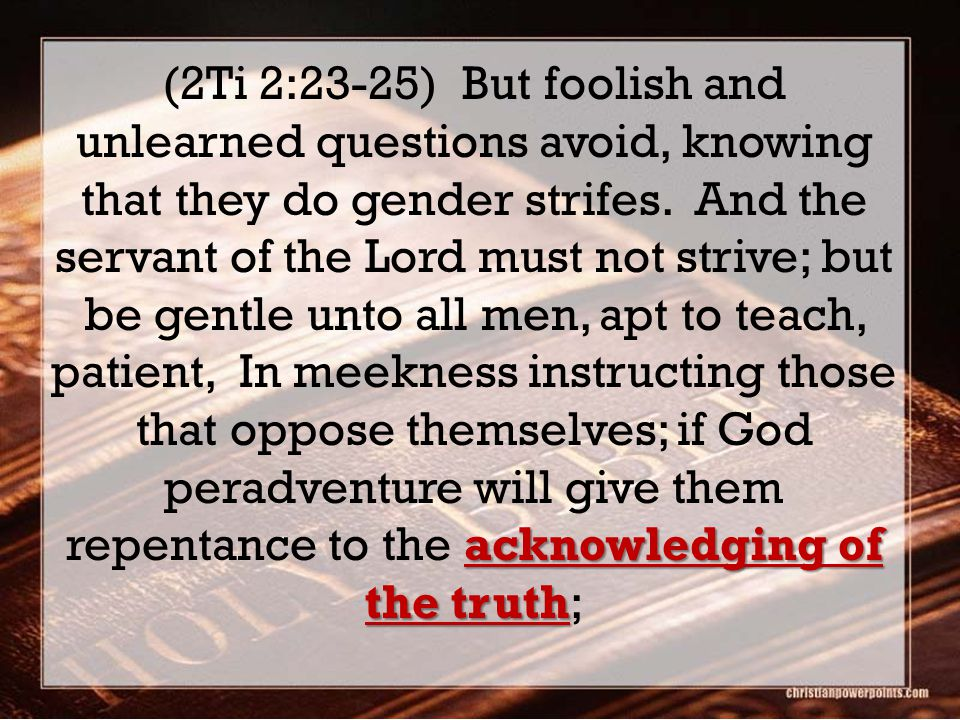 acknowledging of the truth (2Ti 2:23-25) But foolish and unlearned questions avoid, knowing that they do gender strifes. And the servant of the Lord m