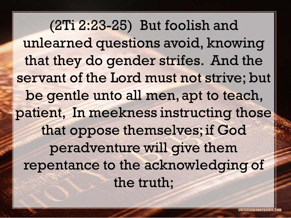(2Ti 2:23-25) But foolish and unlearned questions avoid, knowing that they do gender strifes. And the servant of the Lord must not strive; but be gent