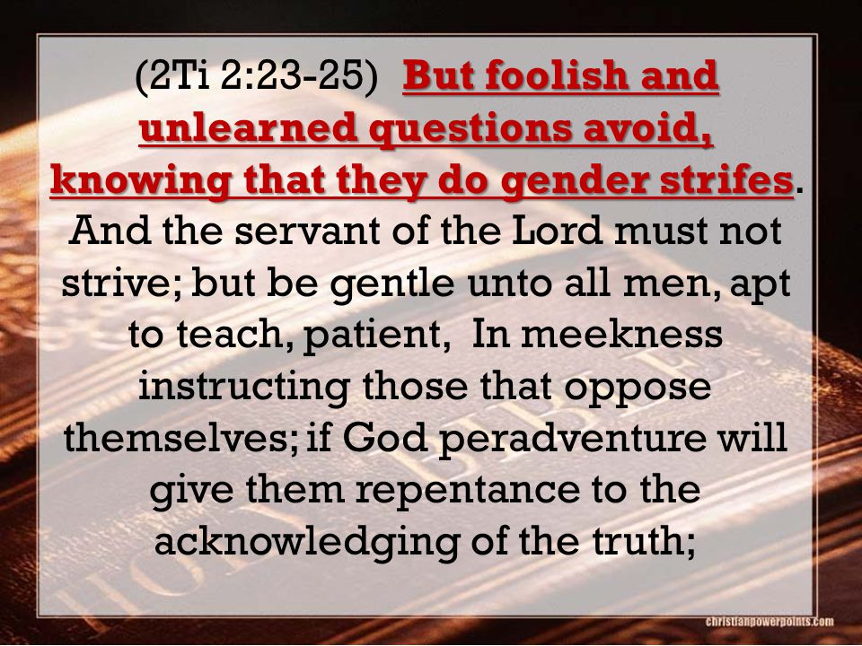 But foolish and unlearned questions avoid, knowing that they do gender strifes (2Ti 2:23-25) But foolish and unlearned questions avoid, knowing that they do gender strifes.