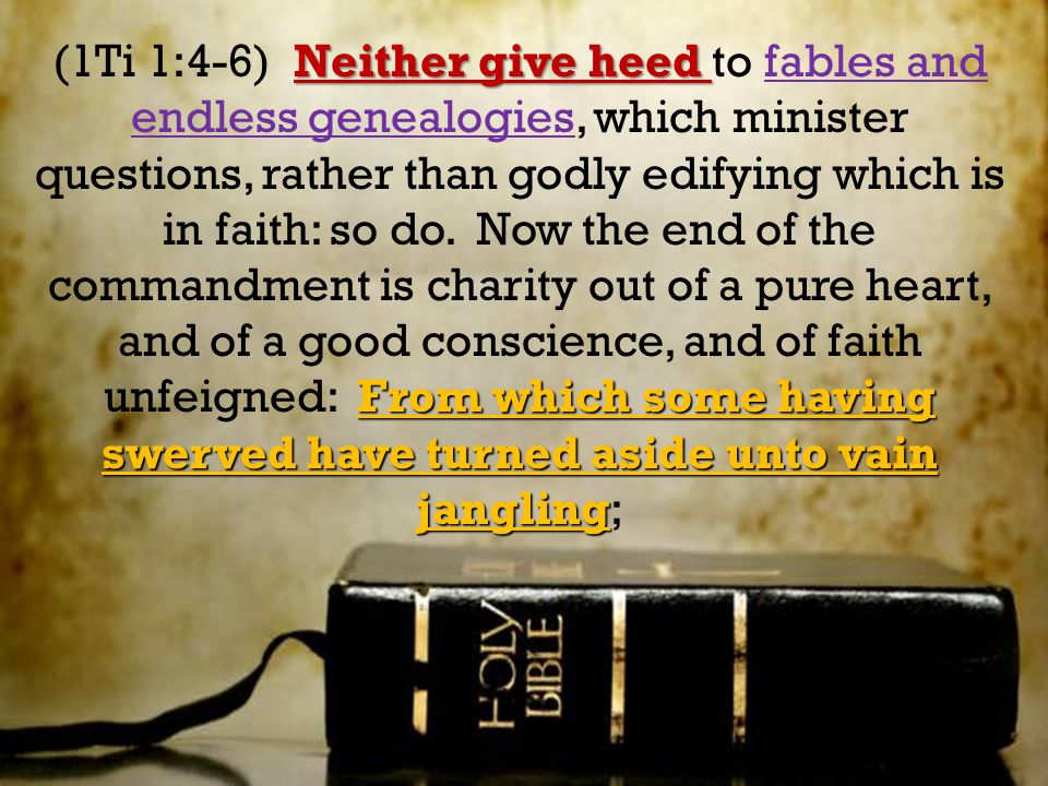 Neither give heed From which some having swerved have turned aside unto vain jangling (1Ti 1:4-6) Neither give heed to fables and endless genealogies,