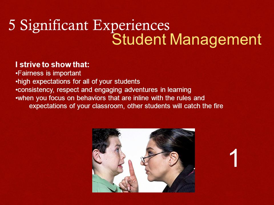 5 Significant Experiences Student Management I strive to show that: Fairness is important high expectations for all of your students consistency, resp
