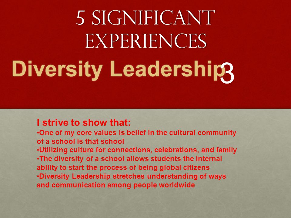 5 Significant Experiences Diversity Leadership 3 I strive to show that: One of my core values is belief in the cultural community of a school is that