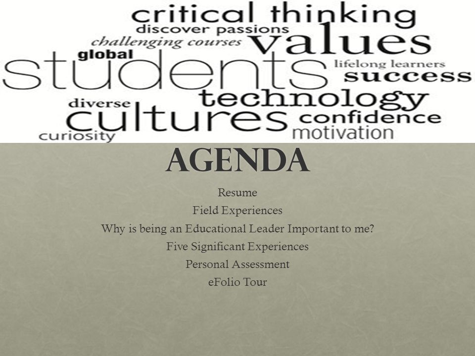 AGENDA Resume Field Experiences Why is being an Educational Leader Important to me.