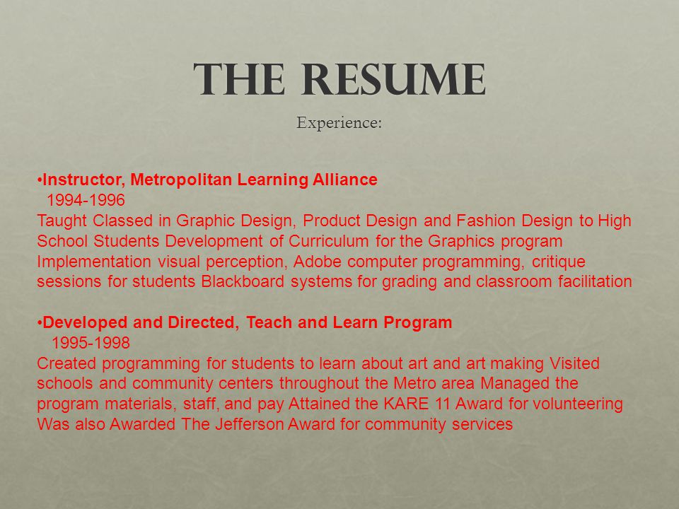 The Resume Experience: Instructor, Metropolitan Learning Alliance 1994-1996 Taught Classed in Graphic Design, Product Design and Fashion Design to High School Students Development of Curriculum for the Graphics program Implementation visual perception, Adobe computer programming, critique sessions for students Blackboard systems for grading and classroom facilitation Developed and Directed, Teach and Learn Program 1995-1998 Created programming for students to learn about art and art making Visited schools and community centers throughout the Metro area Managed the program materials, staff, and pay Attained the KARE 11 Award for volunteering Was also Awarded The Jefferson Award for community services