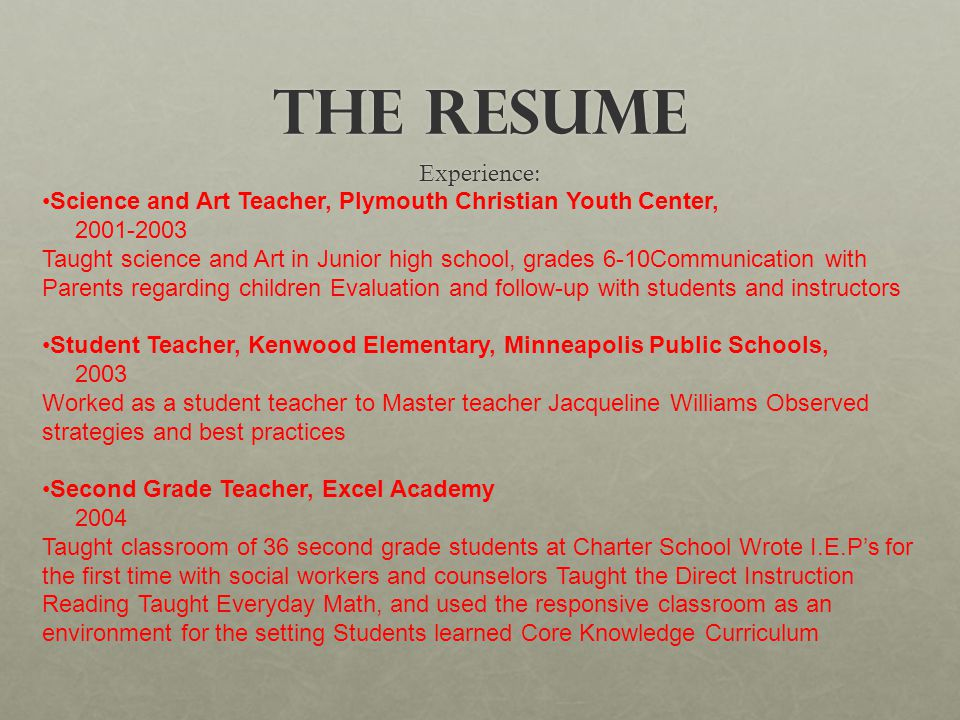 The Resume Experience: Science and Art Teacher, Plymouth Christian Youth Center, 2001-2003 Taught science and Art in Junior high school, grades 6-10Communication with Parents regarding children Evaluation and follow-up with students and instructors Student Teacher, Kenwood Elementary, Minneapolis Public Schools, 2003 Worked as a student teacher to Master teacher Jacqueline Williams Observed strategies and best practices Second Grade Teacher, Excel Academy 2004 Taught classroom of 36 second grade students at Charter School Wrote I.E.P's for the first time with social workers and counselors Taught the Direct Instruction Reading Taught Everyday Math, and used the responsive classroom as an environment for the setting Students learned Core Knowledge Curriculum