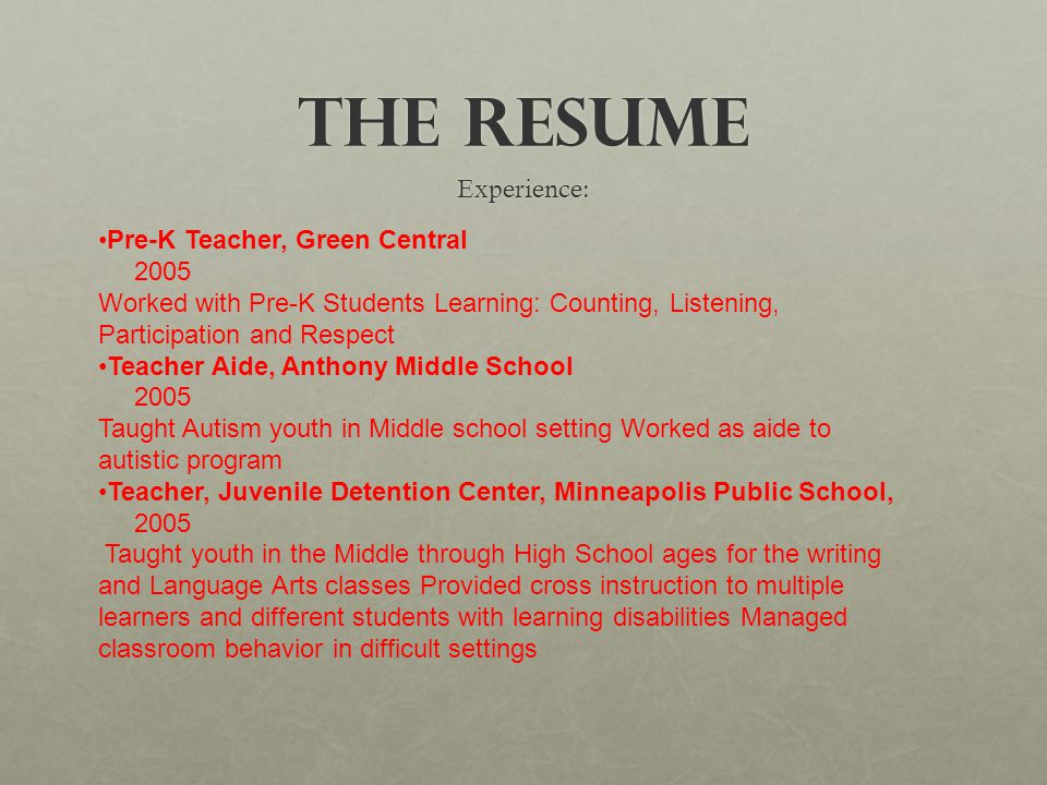 The Resume Experience: Pre-K Teacher, Green Central 2005 Worked with Pre-K Students Learning: Counting, Listening, Participation and Respect Teacher Aide, Anthony Middle School 2005 Taught Autism youth in Middle school setting Worked as aide to autistic program Teacher, Juvenile Detention Center, Minneapolis Public School, 2005 Taught youth in the Middle through High School ages for the writing and Language Arts classes Provided cross instruction to multiple learners and different students with learning disabilities Managed classroom behavior in difficult settings