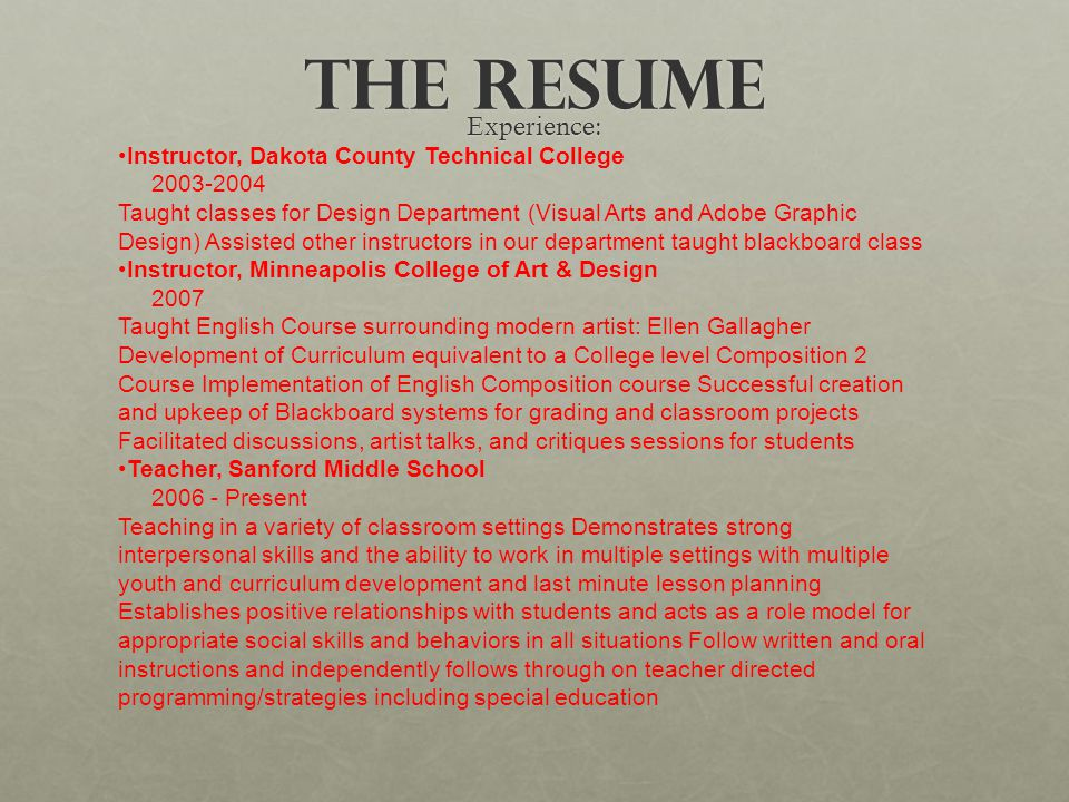 The Resume Experience: Instructor, Dakota County Technical College 2003-2004 Taught classes for Design Department (Visual Arts and Adobe Graphic Desig