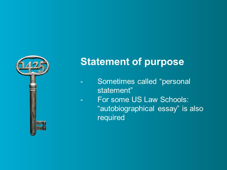 Statement of purpose -Sometimes called personal statement -For some US Law Schools: autobiographical essay is also required