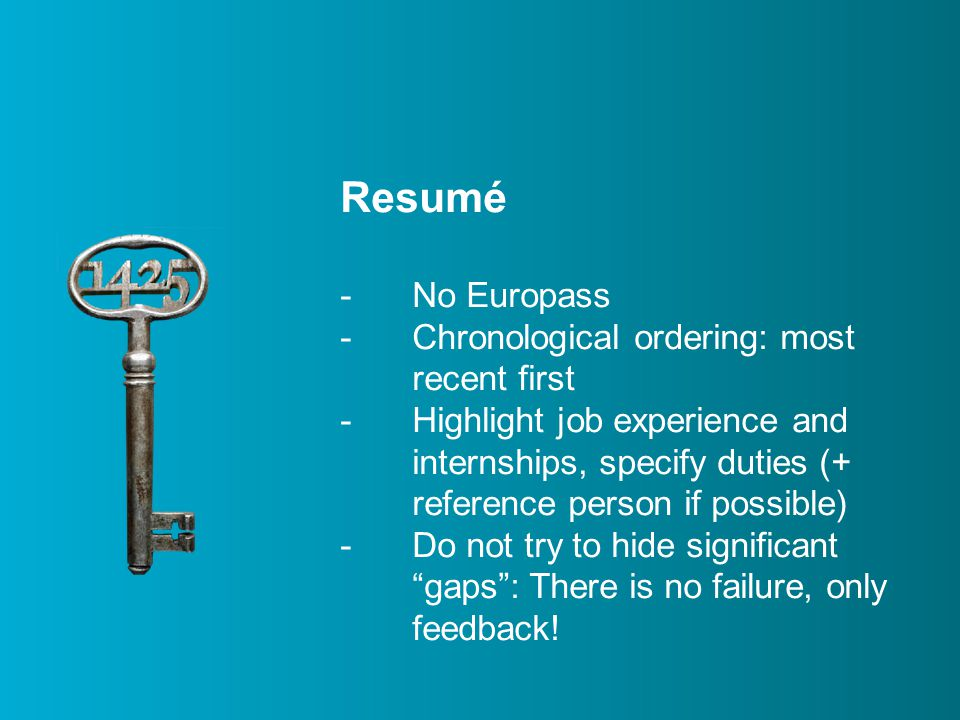 Resumé -No Europass -Chronological ordering: most recent first -Highlight job experience and internships, specify duties (+ reference person if possible) -Do not try to hide significant gaps : There is no failure, only feedback!
